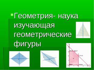 Геометрия- наука изучающая геометрические фигуры