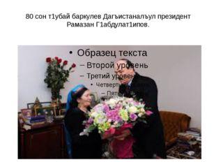 80 сон т1убай баркулев Дагъистаналъул президент Рамазан Г1абдулат1ипов.