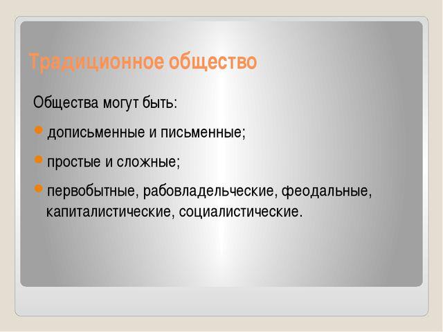 Традиционное общество Общества могут быть: дописьменные и письменные; простые...