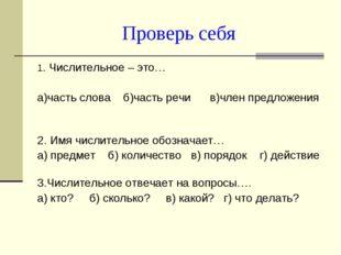 Проверь себя 1. Числительное – это… а)часть слова б)часть речи в)член предлож