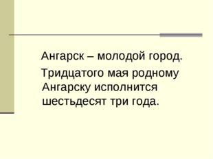 Ангарск – молодой город. Тридцатого мая родному Ангарску исполнится шестьдес