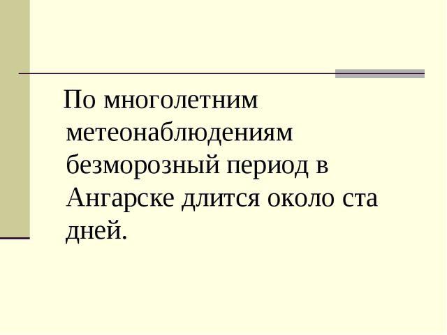 По многолетним метеонаблюдениям безморозный период в Ангарске длится около с...