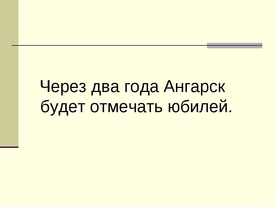Через два года Ангарск будет отмечать юбилей.