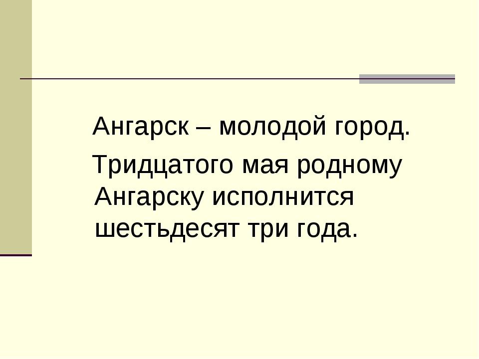 Ангарск – молодой город. Тридцатого мая родному Ангарску исполнится шестьдес...