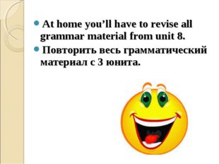 At home you'll have to revise all grammar material from unit 8. Повторить вес