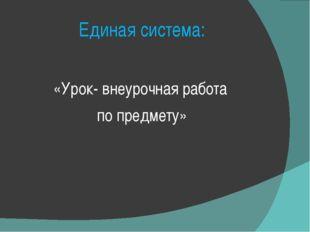 Единая система: «Урок- внеурочная работа по предмету»