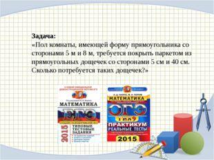 Задача: «Пол комнаты, имеющей форму прямоугольника со сторонами 5 м и 8 м, т