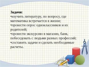 Задачи: •изучить литературу, по вопросу, где математика встречается в жизни;