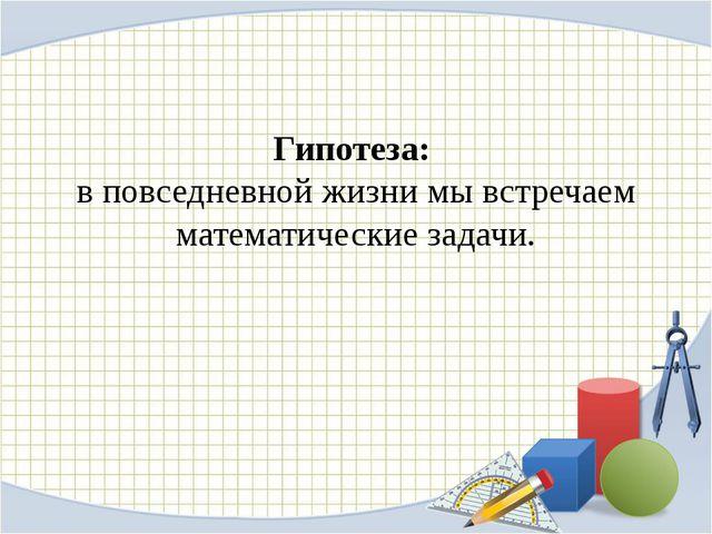 Гипотеза: в повседневной жизни мы встречаем математические задачи.