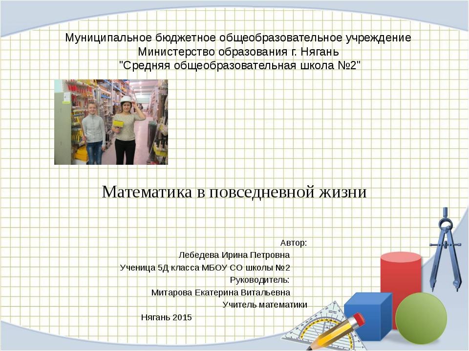 Математика в повседневной жизни Автор: Лебедева Ирина Петровна Ученица 5Д кл...