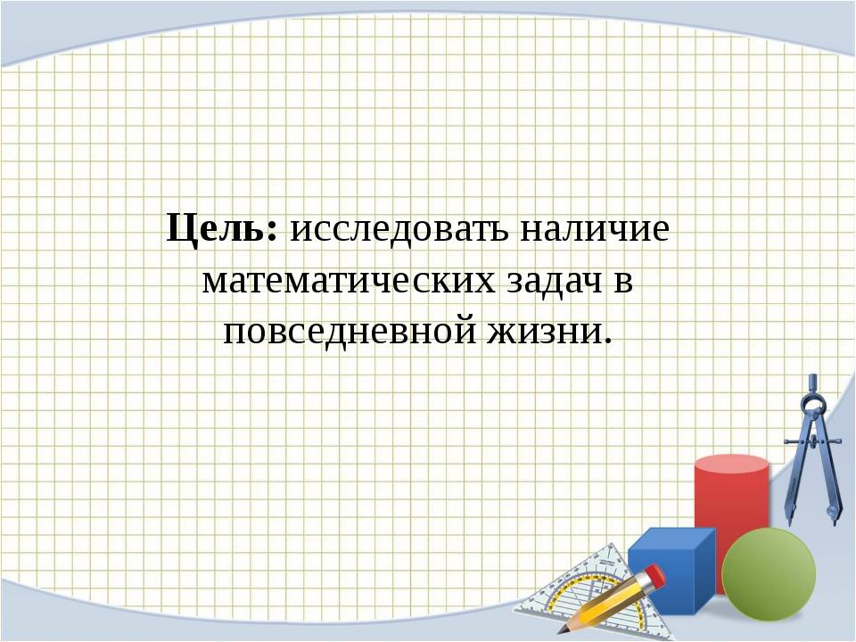 Цель: исследовать наличие математических задач в повседневной жизни.