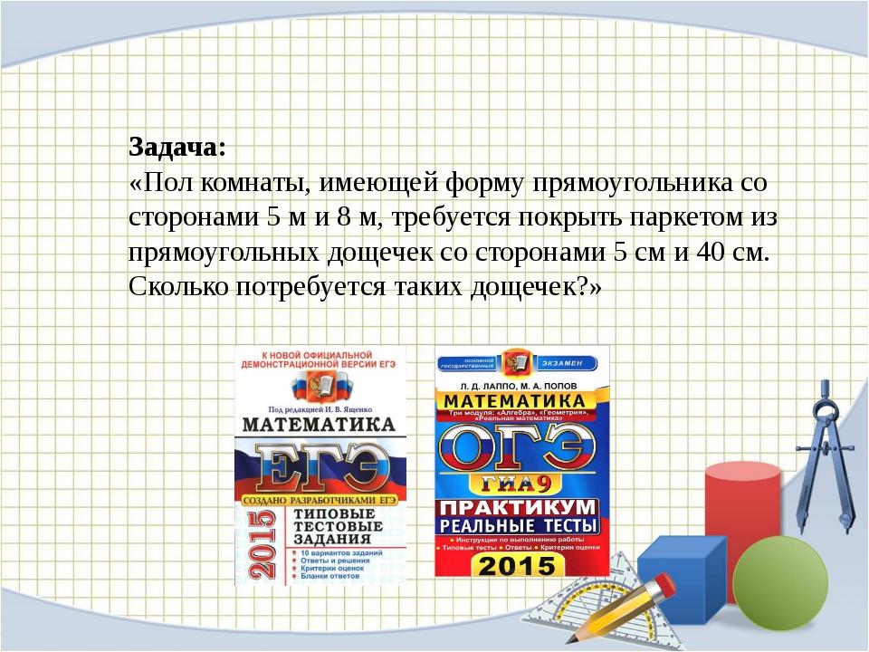 Задача: «Пол комнаты, имеющей форму прямоугольника со сторонами 5 м и 8 м, т...