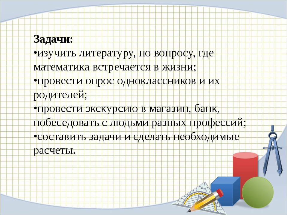 Задачи: •изучить литературу, по вопросу, где математика встречается в жизни;...