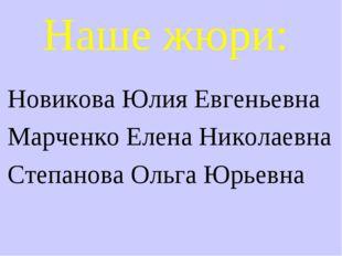Наше жюри: Новикова Юлия Евгеньевна Марченко Елена Николаевна Степанова Ольга