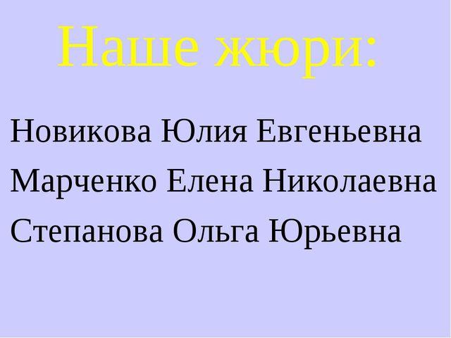 Наше жюри: Новикова Юлия Евгеньевна Марченко Елена Николаевна Степанова Ольга...