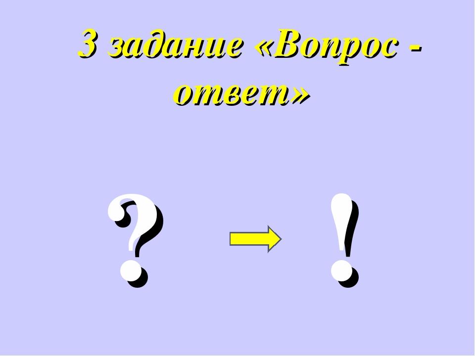 3 задание «Вопрос - ответ» ? !