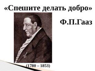 «Спешите делать добро» Ф.П.Гааз (1780 – 1853)