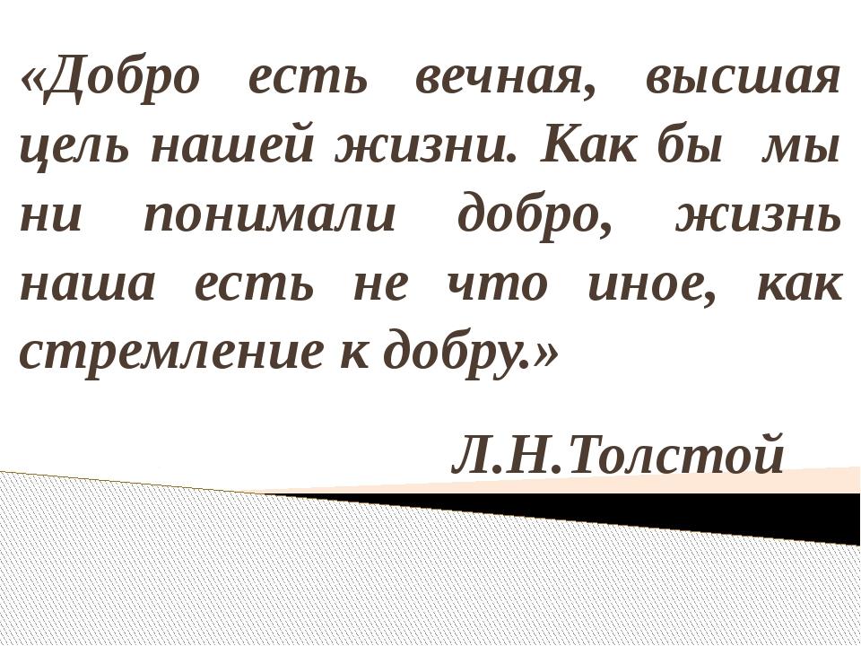«Добро есть вечная, высшая цель нашей жизни. Как бы мы ни понимали добро, жиз...