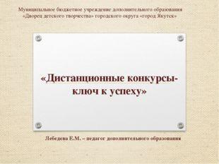 «Дистанционные конкурсы- ключ к успеху» Лебедева Е.М. – педагог дополнительно