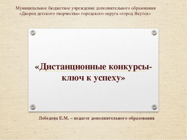 «Дистанционные конкурсы- ключ к успеху» Лебедева Е.М. – педагог дополнительно...