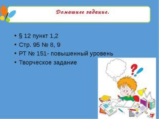 Домашнее задание. § 12 пункт 1,2 Стр. 95 № 8, 9 РТ № 151- повышенный уровень