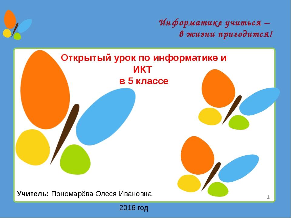 Информатике учиться – в жизни пригодится! Учитель: Пономарёва Олеся Ивановна...