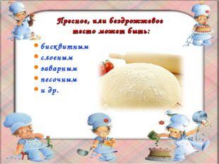 Пресное, или бездрожжевое тесто может быть: бисквитным слоеным заварным песоч