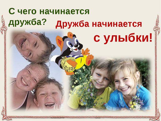 С чего начинается дружба? Дружба начинается с улыбки!