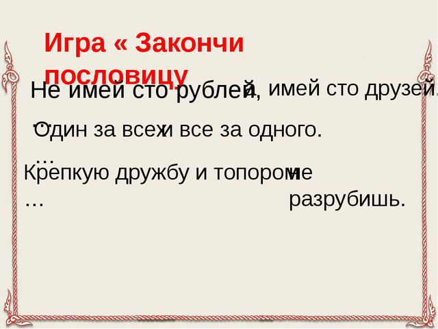 Игра « Закончи пословицу Не имей сто рублей,… а имей сто друзей. Один за всех...