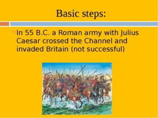 Basic steps: In 55 B.C. a Roman army with Julius Caesar crossed the Channel a