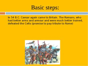 Basic steps: In 54 B.C. Caesar again came to Britain. The Romans, who had bet