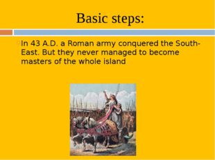 Basic steps: In 43 A.D. a Roman army conquered the South-East. But they never