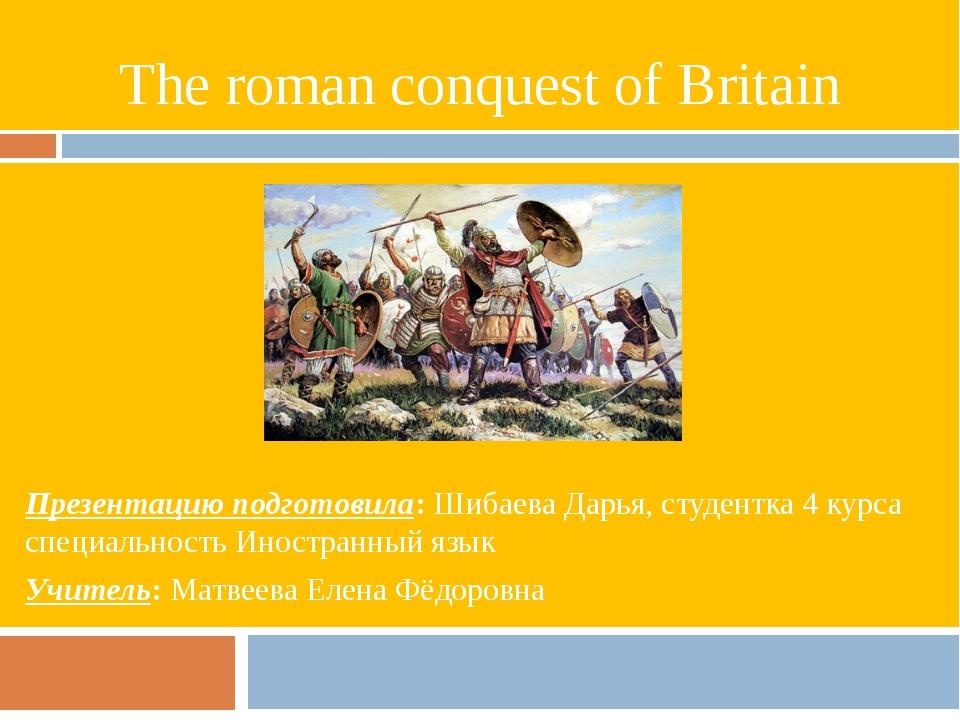 The roman conquest of Britain Презентацию подготовила: Шибаева Дарья, студент...