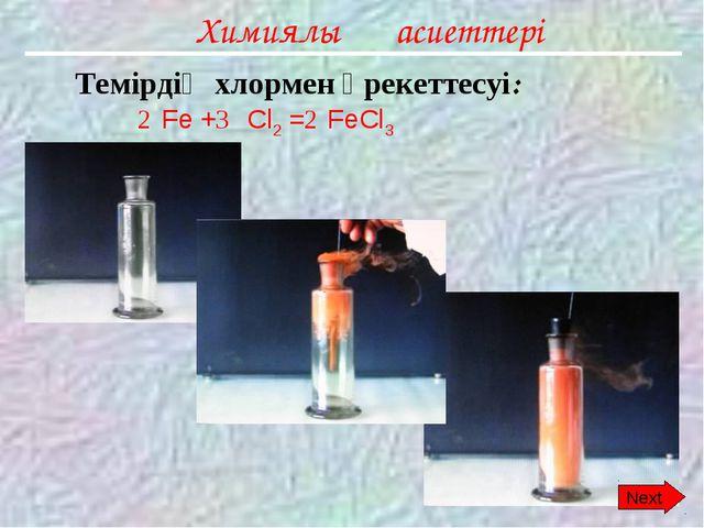 Химиялық қасиеттері Темірдің хлормен әрекеттесуі: Fe + Cl2 = FeCl3 2 3 2 Next