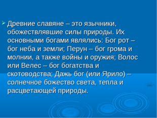 Древние славяне – это язычники, обожествлявшие силы природы. Их основными бог