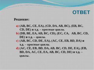 ОТВЕТ (AB, BC, CE, EA), (CD, DA, AB, BC), (EB, BC, CD, DE) и т.д. – простые ц