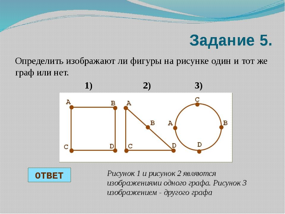 Задание 5. Определить изображают ли фигуры на рисунке один и тот же граф или...