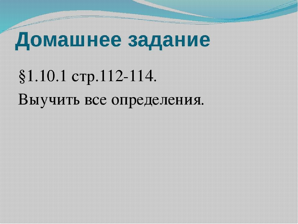 Домашнее задание §1.10.1 стр.112-114. Выучить все определения.