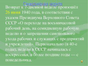 Возврат к 7-дневной неделе произошёл 26 июня 1940 года, в соответствии с ука