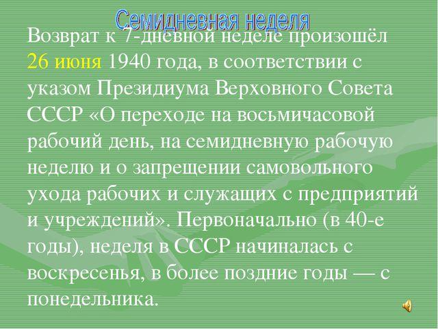 Возврат к 7-дневной неделе произошёл 26 июня 1940 года, в соответствии с ука...