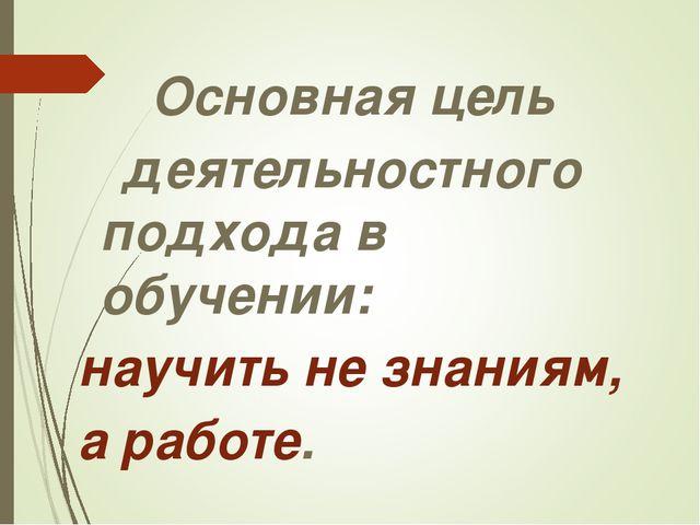 Основная цель деятельностного подхода в обучении: научить не знаниям, а рабо...
