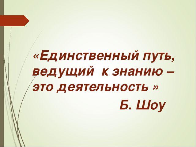 «Единственный путь, ведущийк знанию – это деятельность»  Б. Шоу