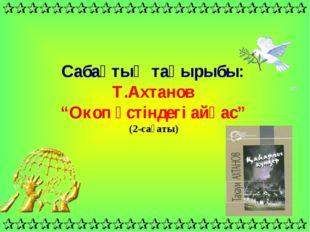 """Сабақтың тақырыбы: Т.Ахтанов """"Окоп үстіндегі айқас"""" (2-сағаты)"""