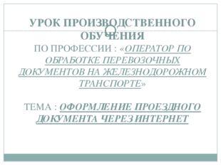 УРОК ПРОИЗВОДСТВЕННОГО ОБУЧЕНИЯ ПО ПРОФЕССИИ : «ОПЕРАТОР ПО ОБРАБОТКЕ ПЕРЕВОЗ