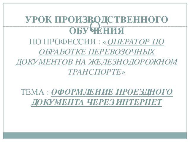 УРОК ПРОИЗВОДСТВЕННОГО ОБУЧЕНИЯ ПО ПРОФЕССИИ : «ОПЕРАТОР ПО ОБРАБОТКЕ ПЕРЕВОЗ...