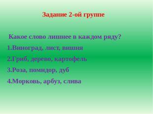Задание 2-ой группе Какое слово лишнее в каждом ряду? 1.Виноград, лист, вишня