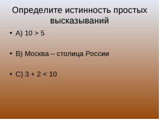 Определите истинность простых высказываний А) 10 > 5 В) Москва – столица Росс