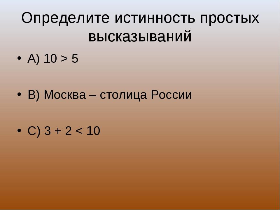 Определите истинность простых высказываний А) 10 > 5 В) Москва – столица Росс...