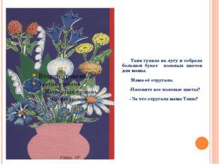 Таня гуляла на лугу и собрала большой букет полевых цветов для мамы. Мама её