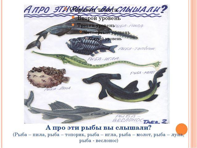 А про эти рыбы вы слышали? (Рыба – пила, рыба – топорик, рыба – игла, рыба –...